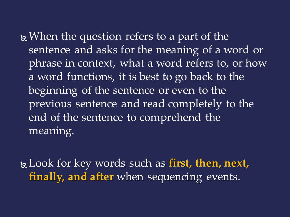 When the question refers to a part of the sentence and asks for the meaning of a word or phrase in context, what a word refers to, or how a word functions, it is best to go back to the beginning of the sentence or even to the previous sentence and read completely to the end of the sentence to comprehend the meaning.