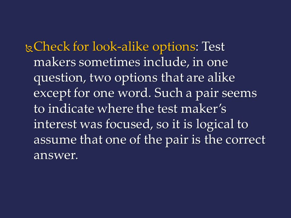 Check for look-alike options: Test makers sometimes include, in one question, two options that are alike except for one word.