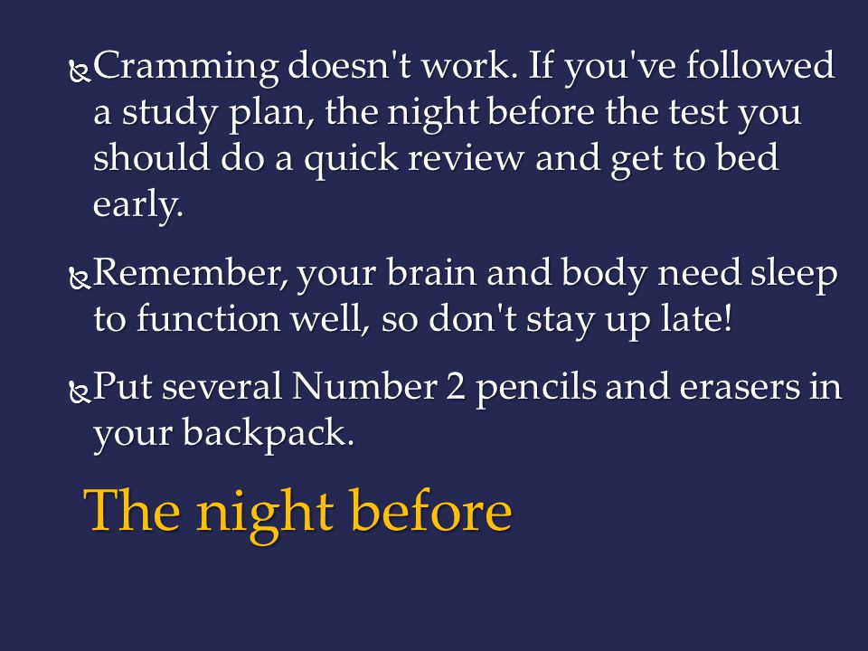 Cramming doesn t work. If you ve followed a study plan, the night before the test you should do a quick review and get to bed early.
