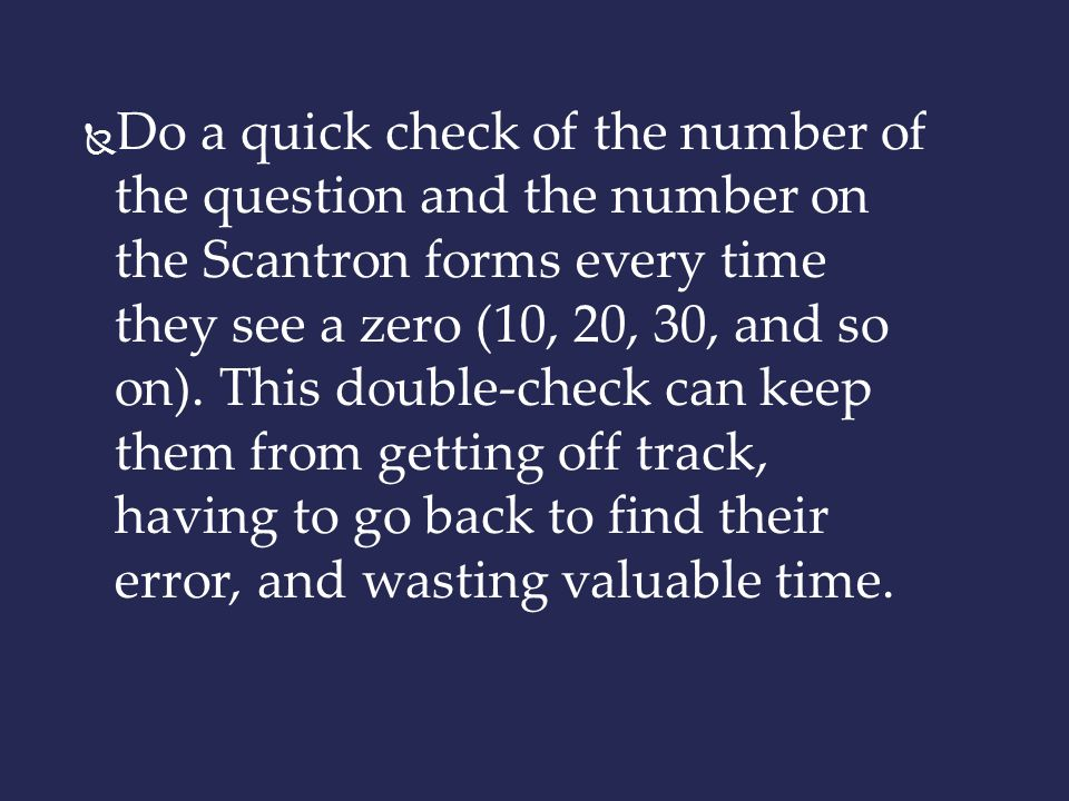 Do a quick check of the number of the question and the number on the Scantron forms every time they see a zero (10, 20, 30, and so on).