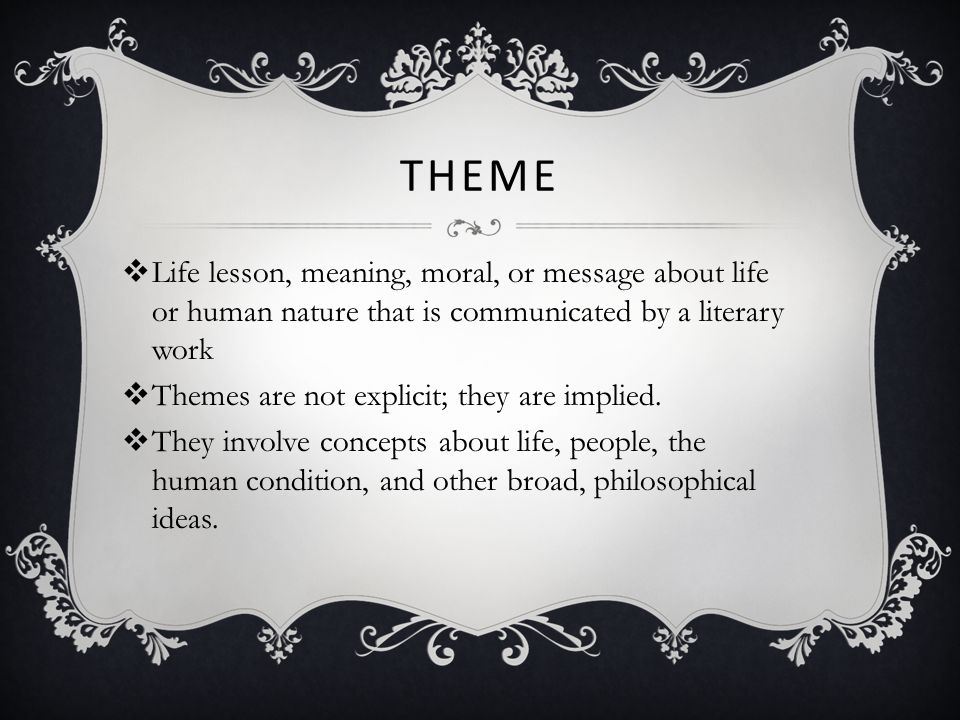 Theme Life lesson, meaning, moral, or message about life or human nature that is communicated by a literary work.