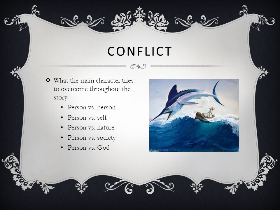 Conflict What the main character tries to overcome throughout the story. Person vs. person. Person vs. self.
