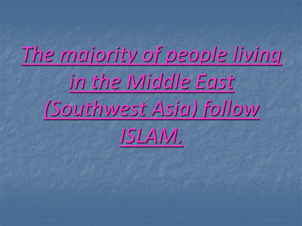 The majority of people living in the Middle East (Southwest Asia) follow ISLAM.
