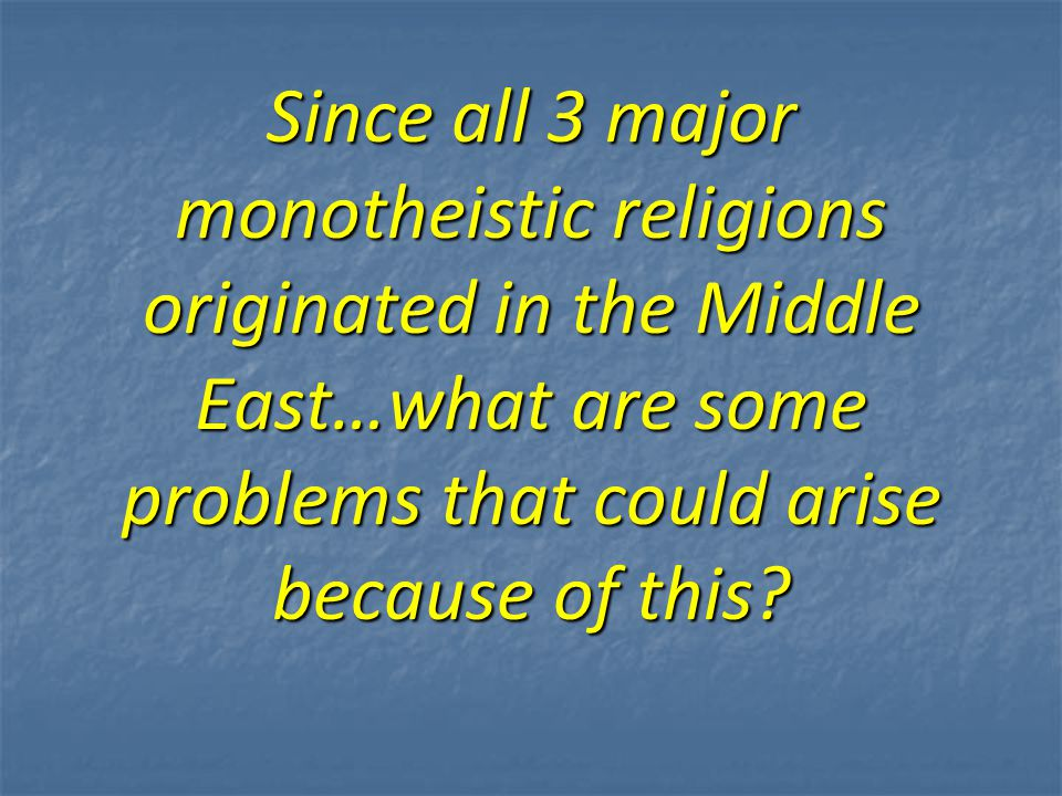 Since all 3 major monotheistic religions originated in the Middle East…what are some problems that could arise because of this