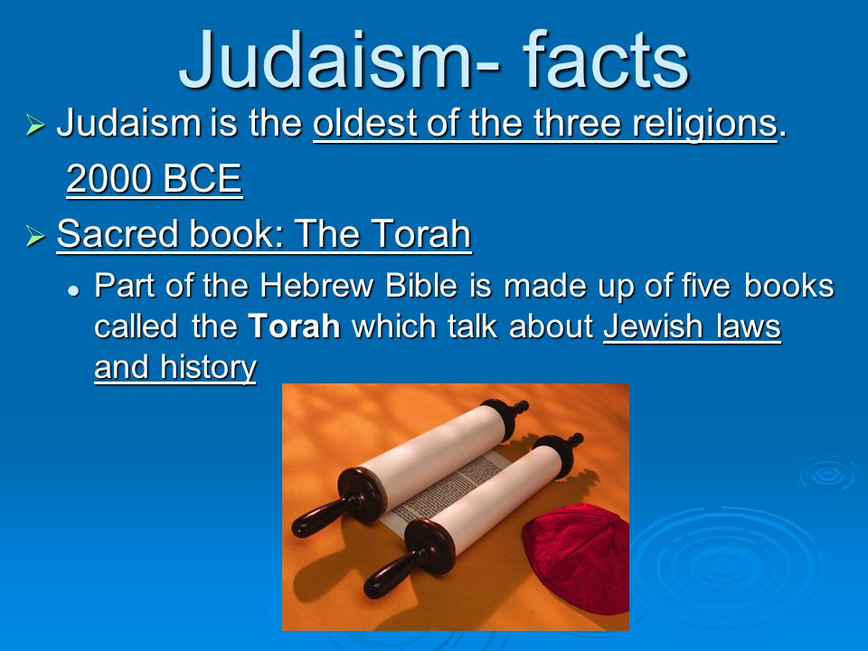 Judaism- facts Judaism is the oldest of the three religions BCE