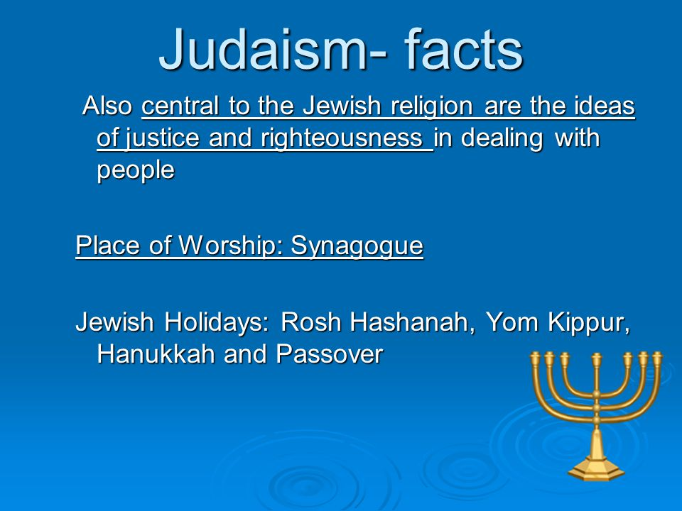 Judaism- facts Also central to the Jewish religion are the ideas of justice and righteousness in dealing with people.