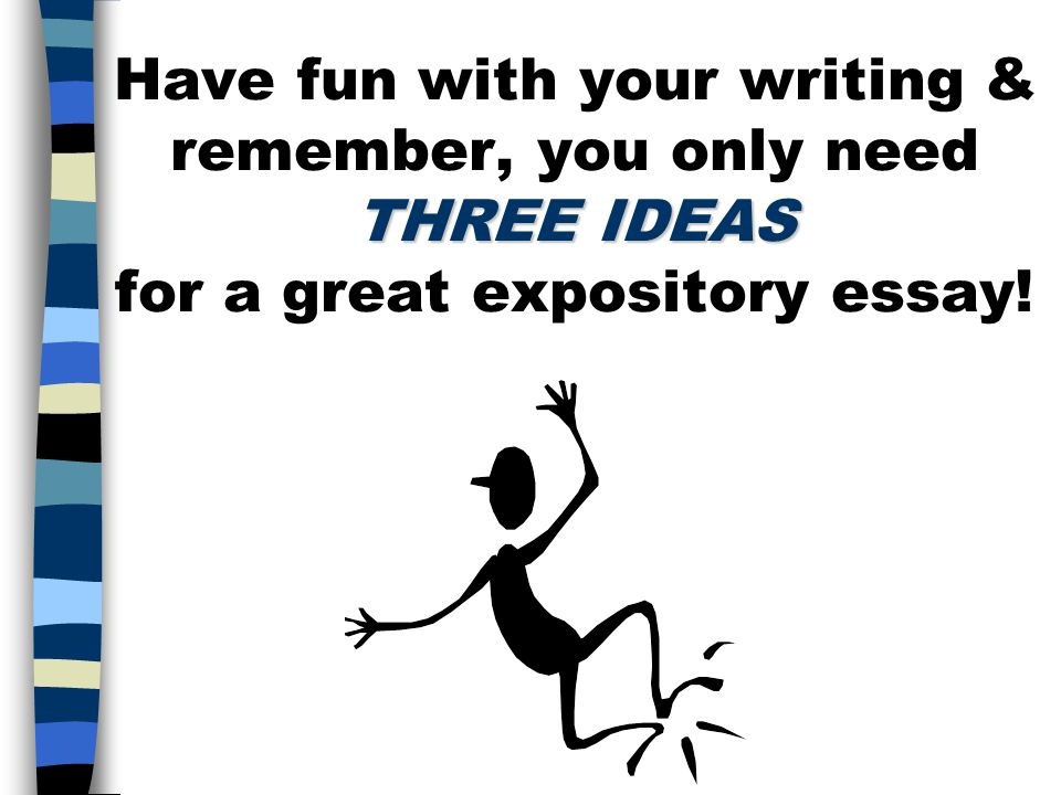 Have fun with your writing & remember, you only need THREE IDEAS for a great expository essay!
