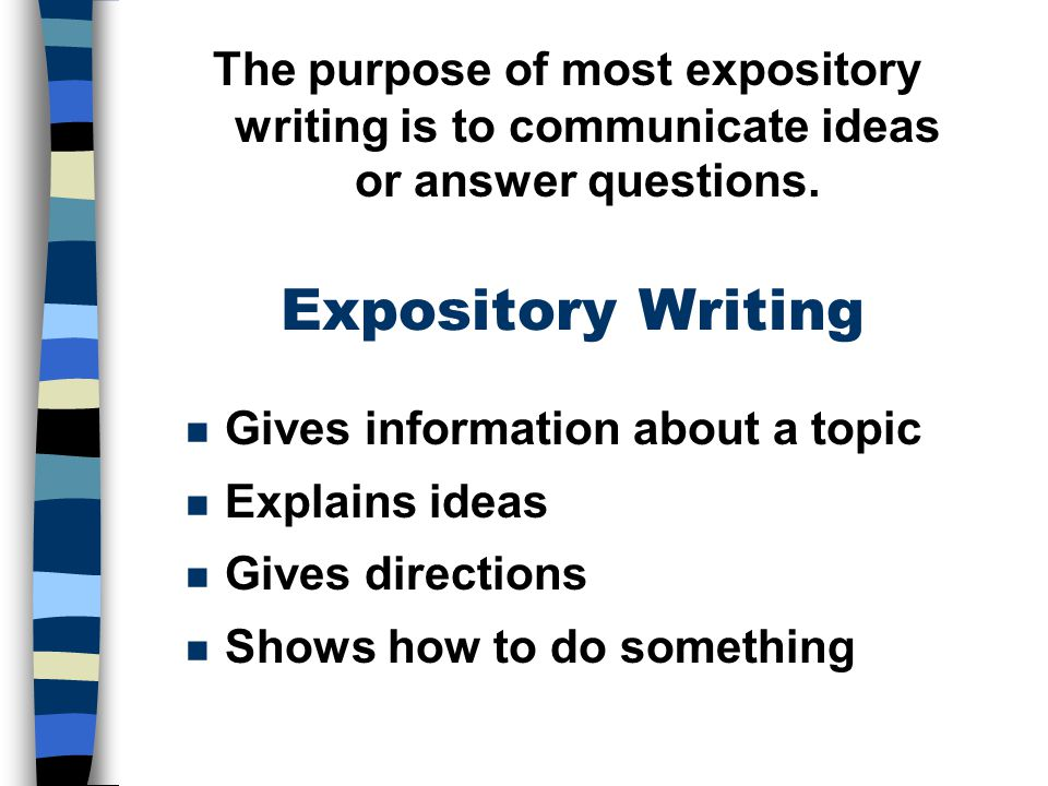 The purpose of most expository writing is to communicate ideas or answer questions.