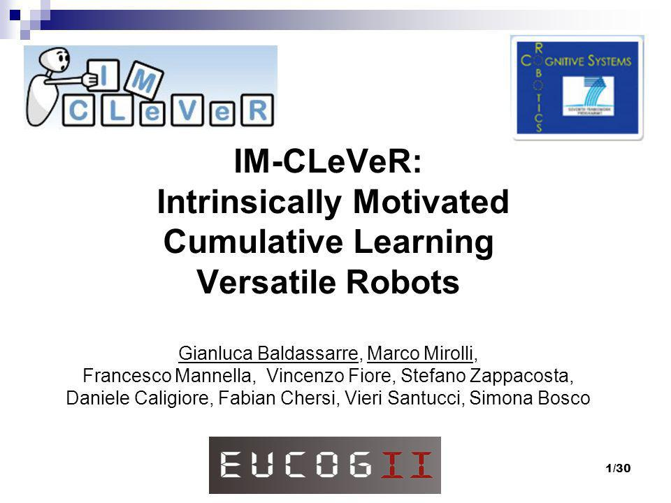 IM-CLeVeR: Intrinsically Motivated Cumulative Learning Versatile Robots Gianluca Baldassarre, Marco Mirolli, Francesco Mannella, Vincenzo Fiore, Stefano Zappacosta, Daniele Caligiore, Fabian Chersi, Vieri Santucci, Simona Bosco