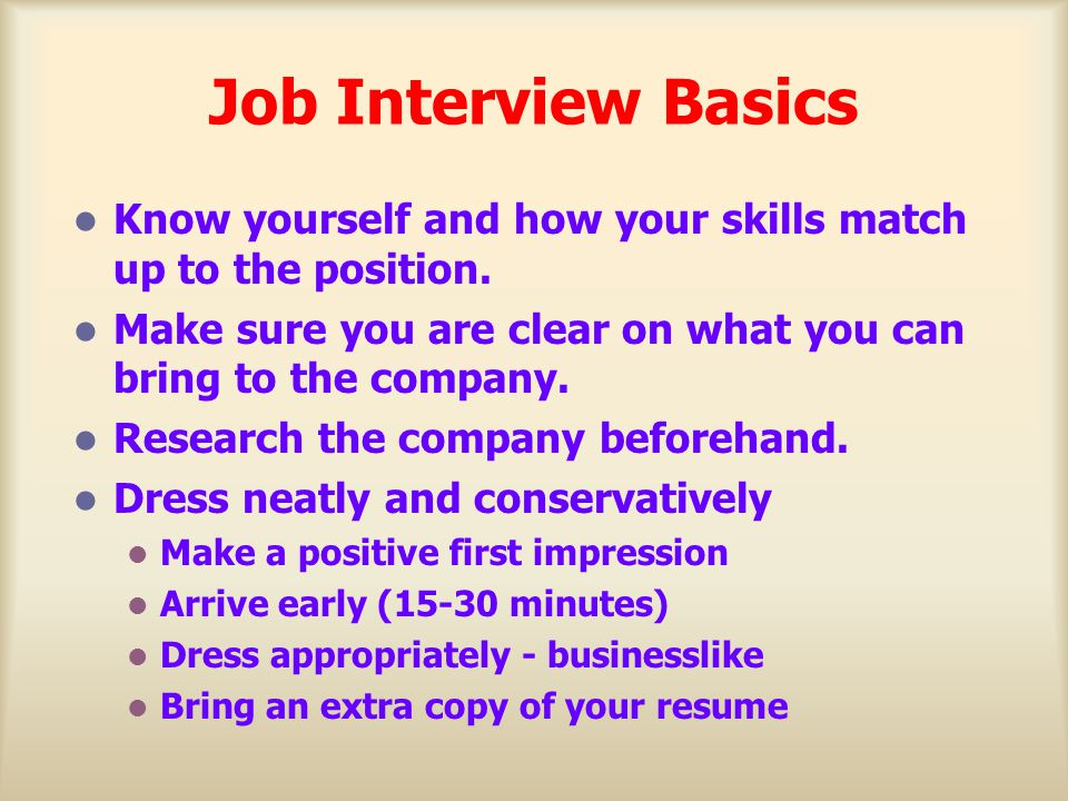 Job Interview Basics Know yourself and how your skills match up to the position. Make sure you are clear on what you can bring to the company.