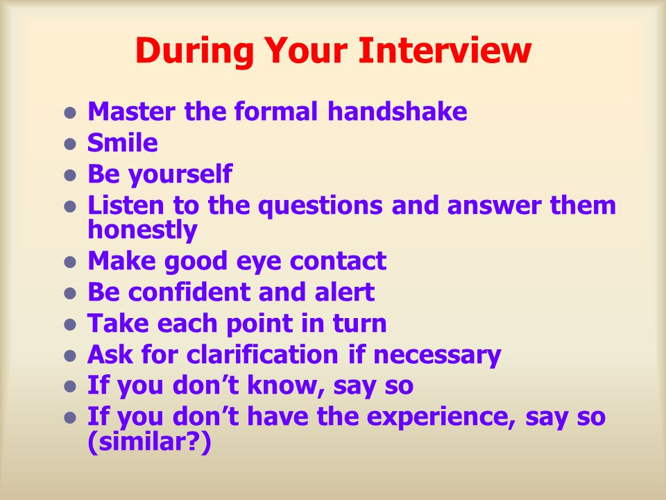 During Your Interview Master the formal handshake Smile Be yourself