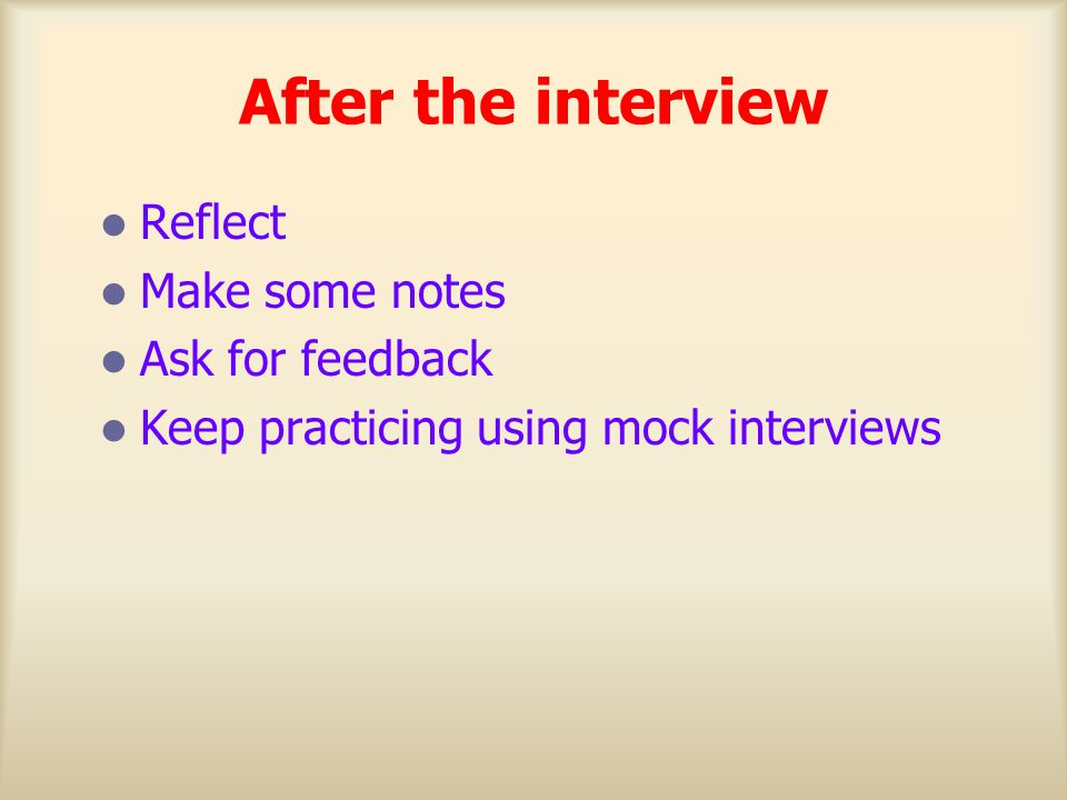 After the interview Reflect Make some notes Ask for feedback