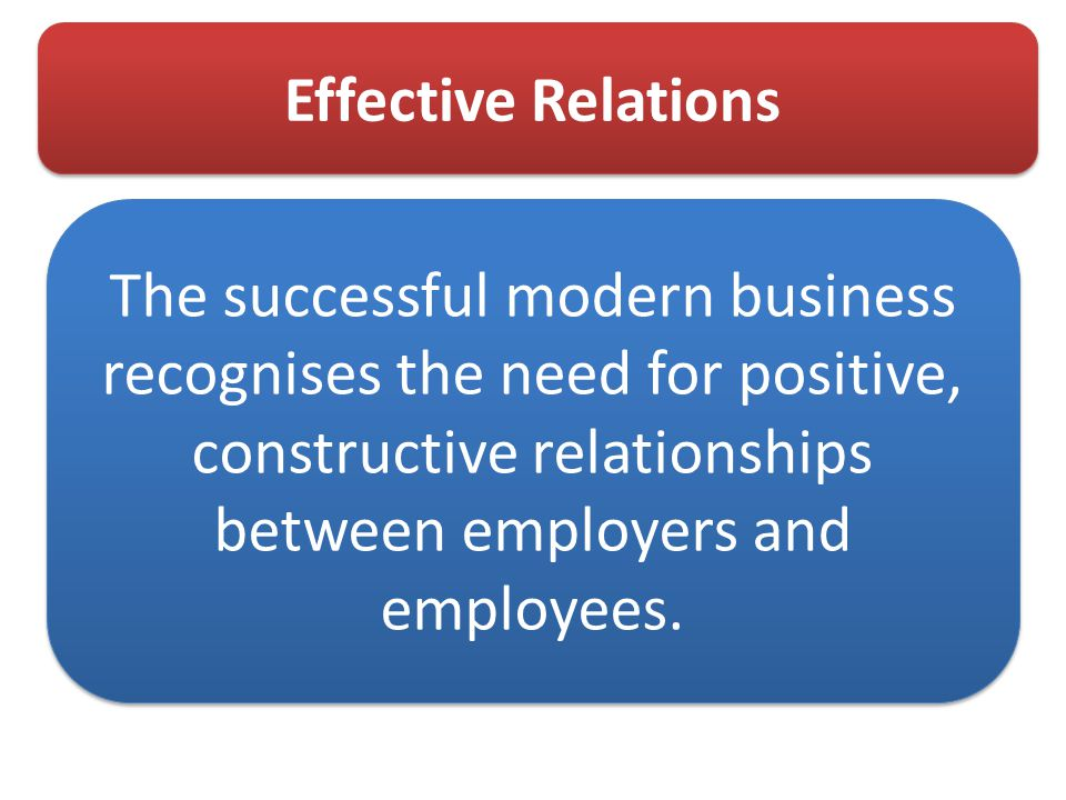 Effective Relations The successful modern business recognises the need for positive, constructive relationships between employers and employees.