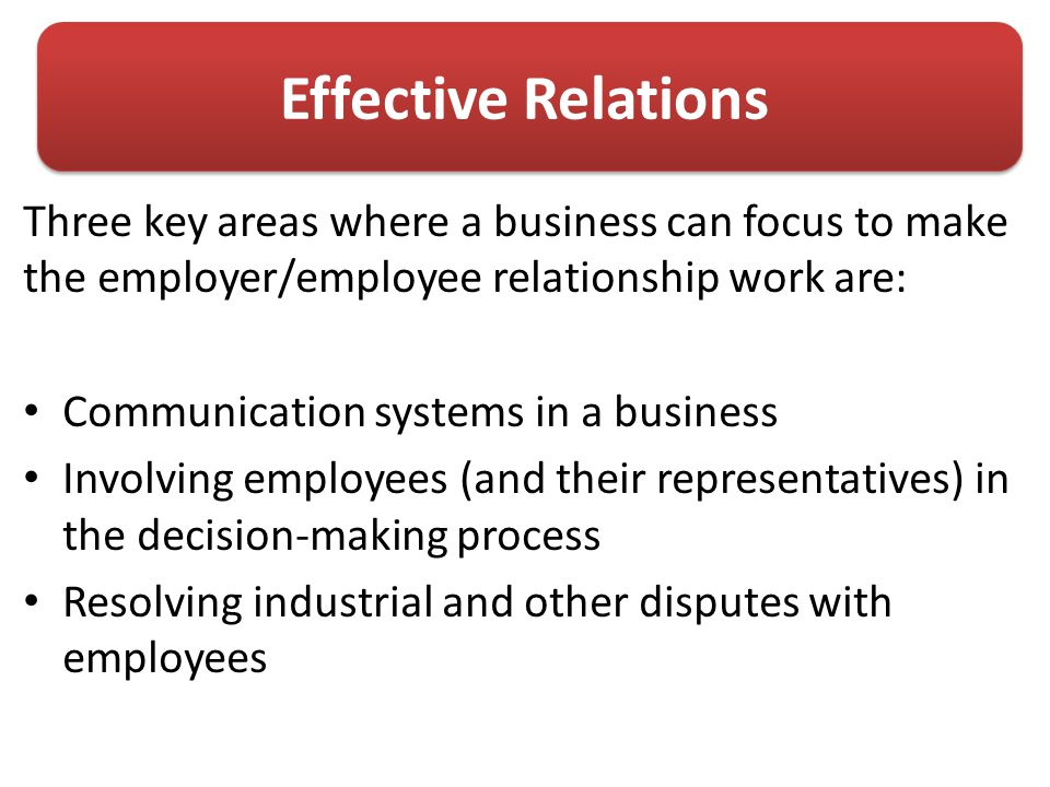 Effective Relations Three key areas where a business can focus to make the employer/employee relationship work are: