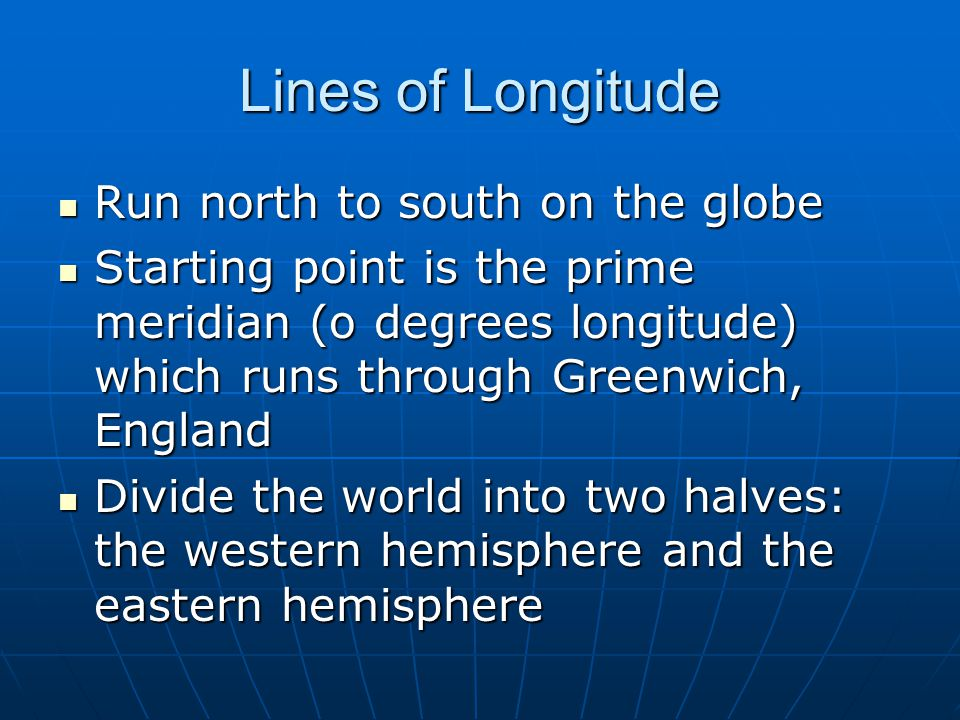 Lines of Longitude Run north to south on the globe