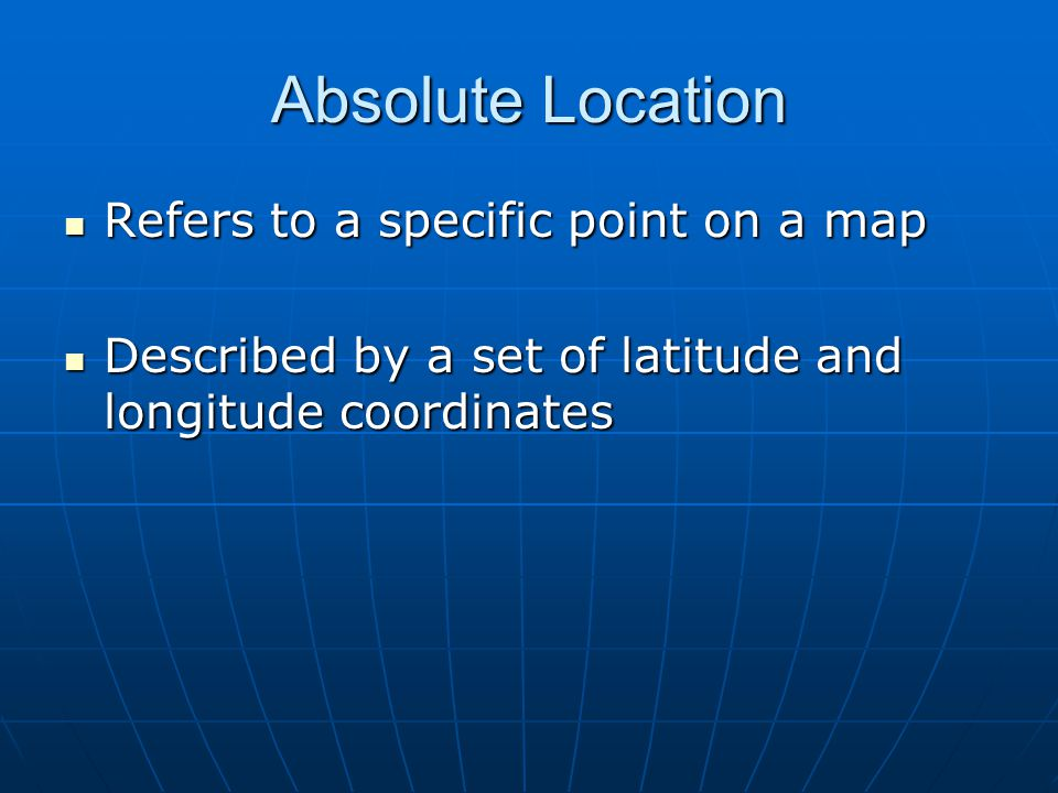 Absolute Location Refers to a specific point on a map