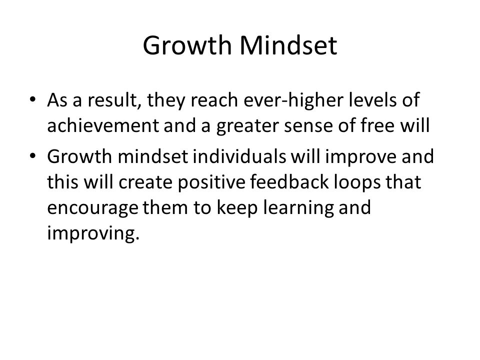 Growth Mindset As a result, they reach ever-higher levels of achievement and a greater sense of free will.