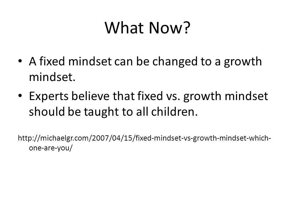 What Now A fixed mindset can be changed to a growth mindset.