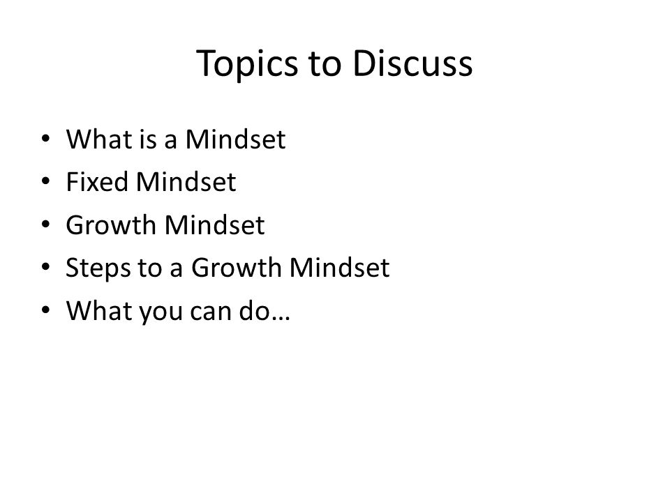 Topics to Discuss What is a Mindset Fixed Mindset Growth Mindset