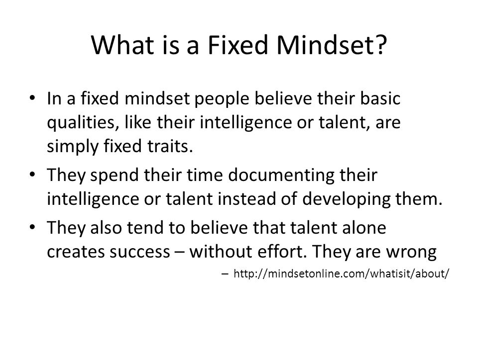What is a Fixed Mindset In a fixed mindset people believe their basic qualities, like their intelligence or talent, are simply fixed traits.