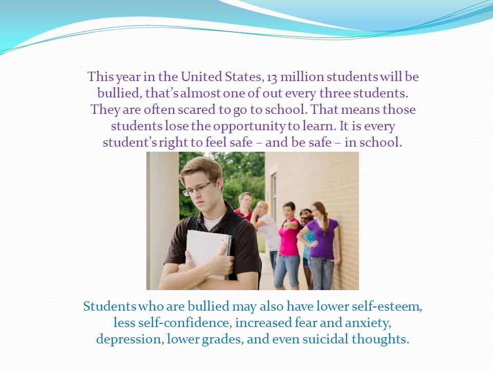 This year in the United States, 13 million students will be bullied, that's almost one of out every three students. They are often scared to go to school. That means those students lose the opportunity to learn. It is every student's right to feel safe – and be safe – in school.