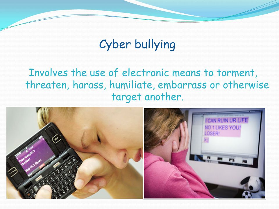 Cyber bullying Involves the use of electronic means to torment, threaten, harass, humiliate, embarrass or otherwise target another.