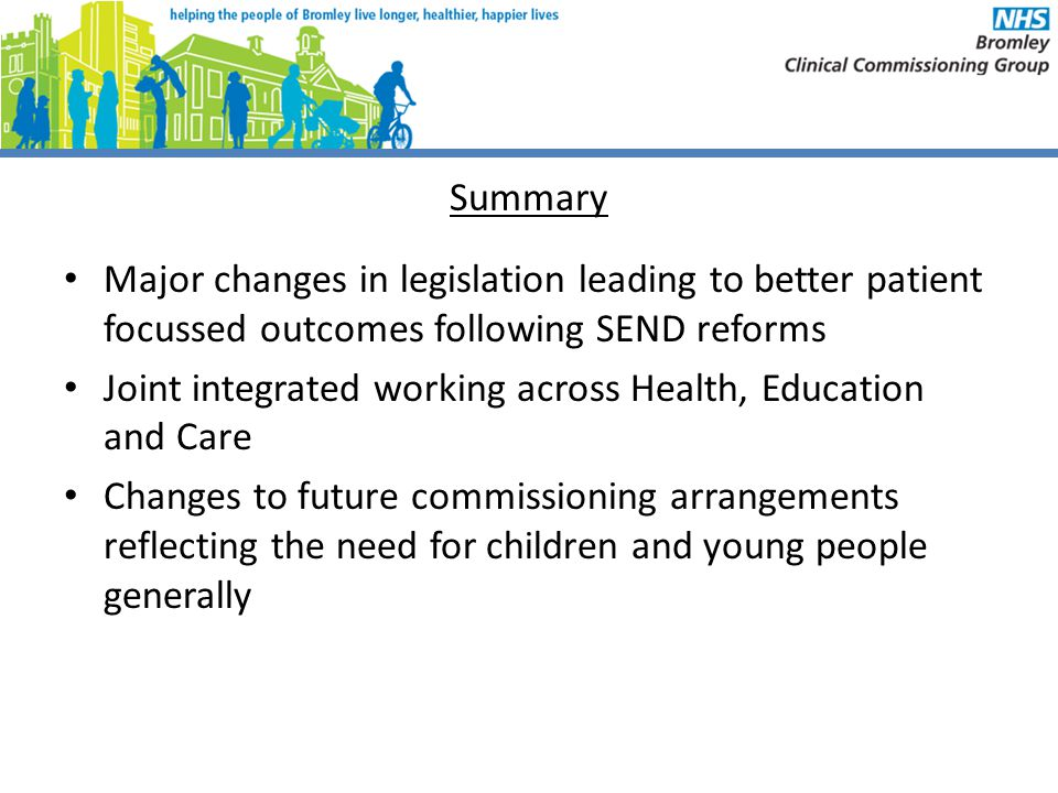 Summary Major changes in legislation leading to better patient focussed outcomes following SEND reforms.