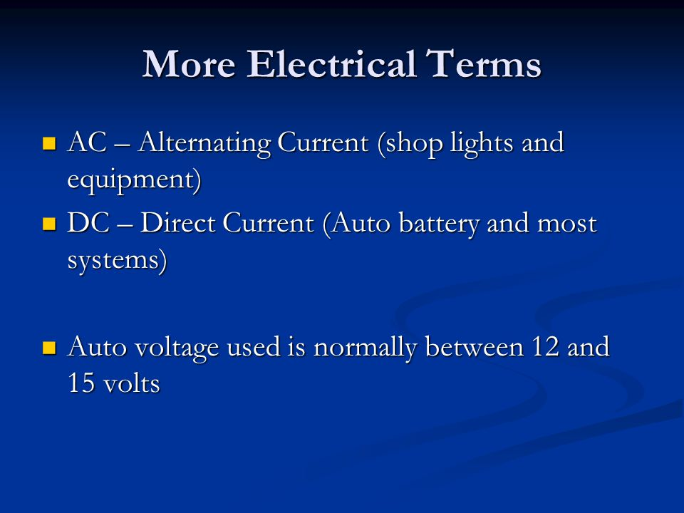 More Electrical Terms AC – Alternating Current (shop lights and equipment) DC – Direct Current (Auto battery and most systems)