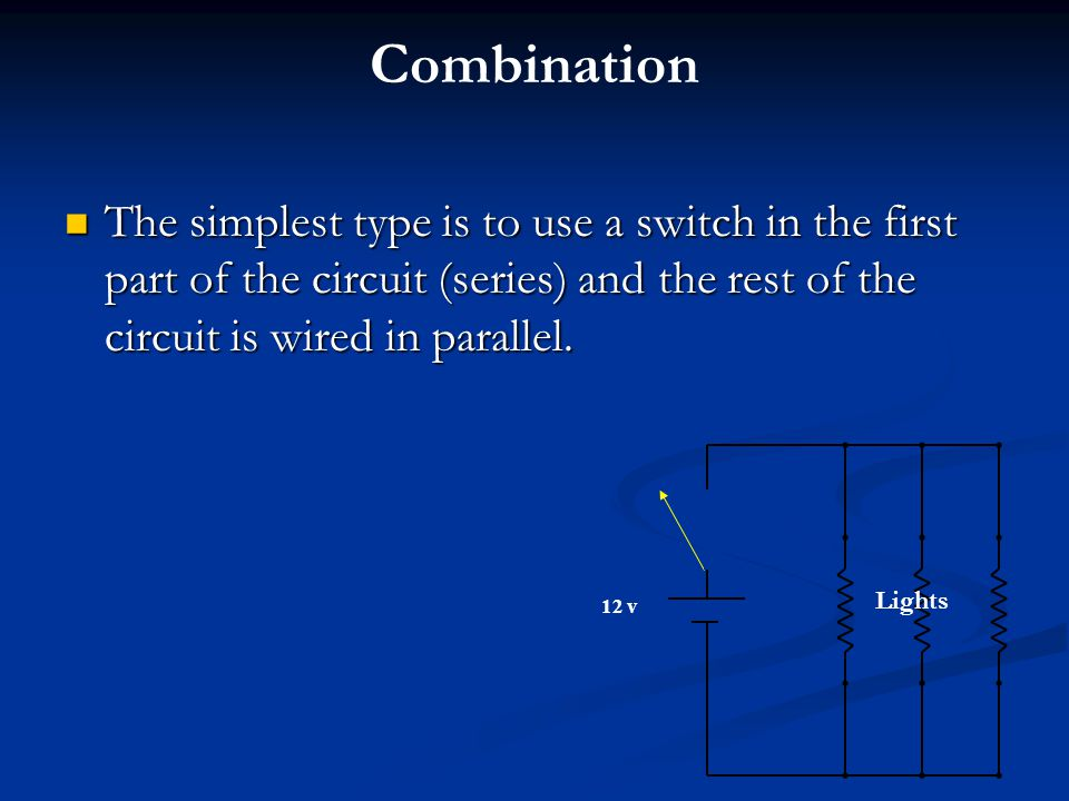 Combination The simplest type is to use a switch in the first part of the circuit (series) and the rest of the circuit is wired in parallel.