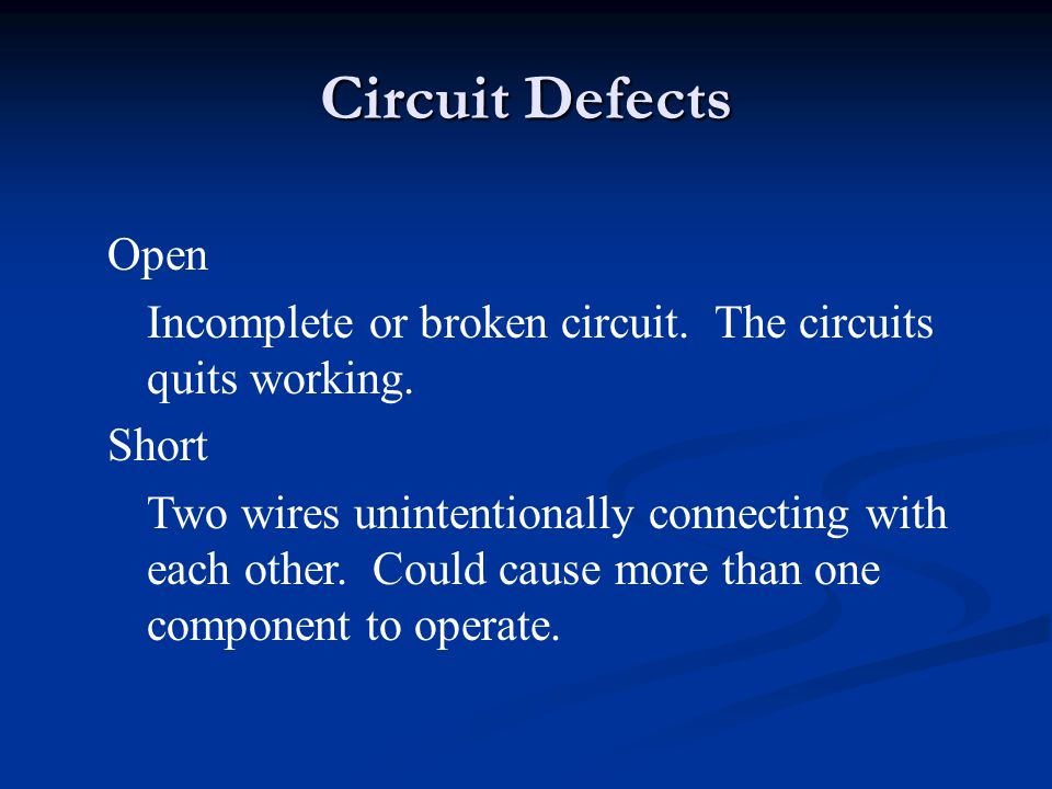 Circuit Defects Open. Incomplete or broken circuit. The circuits quits working. Short.