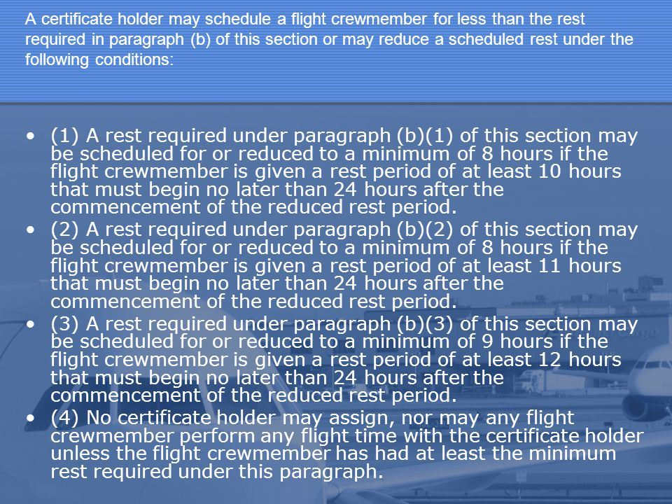 A certificate holder may schedule a flight crewmember for less than the rest required in paragraph (b) of this section or may reduce a scheduled rest under the following conditions: