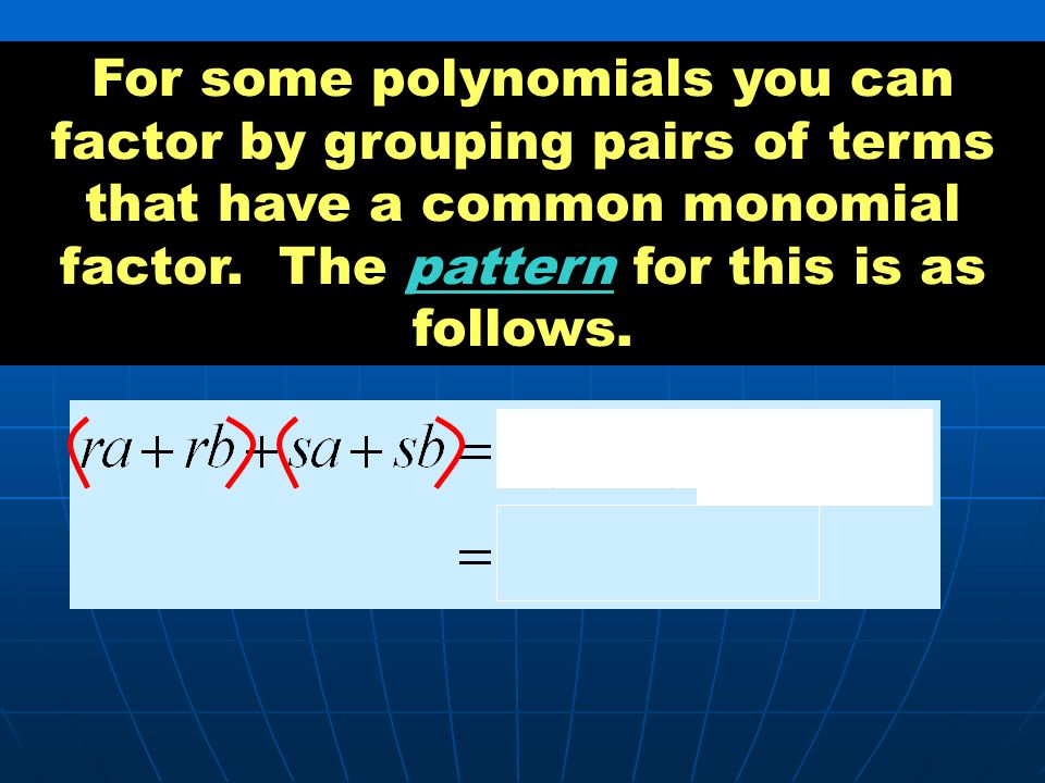 For some polynomials you can factor by grouping pairs of terms that have a common monomial factor.