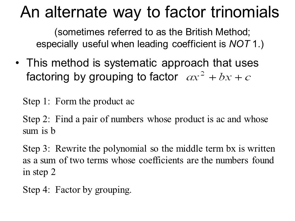 An alternate way to factor trinomials (sometimes referred to as the British Method; especially useful when leading coefficient is NOT 1.)