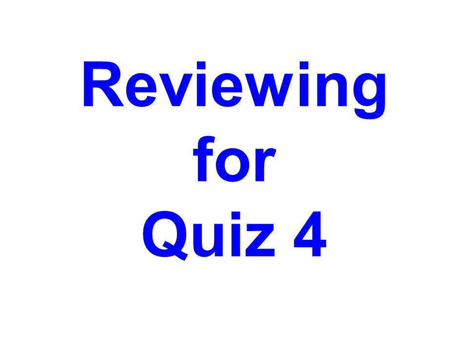 Reviewing for Quiz 4