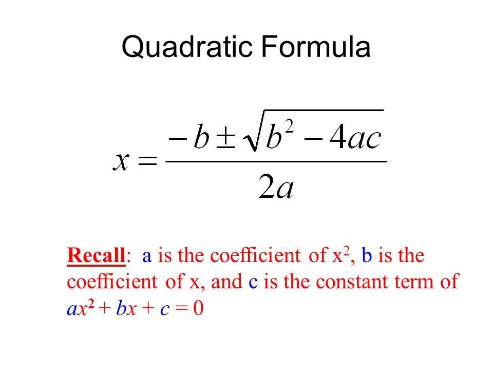 Quadratic Formula Recall: a is the coefficient of x2, b is the coefficient of x, and c is the constant term of ax2 + bx + c = 0.