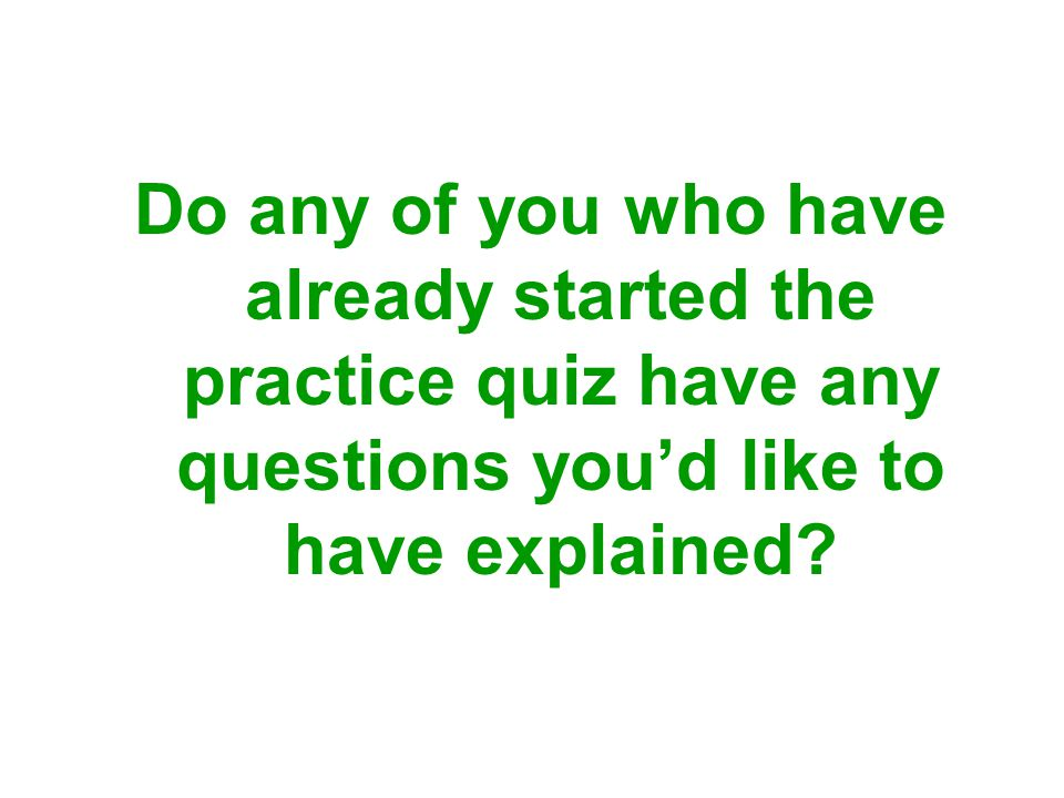 Do any of you who have already started the practice quiz have any questions you'd like to have explained