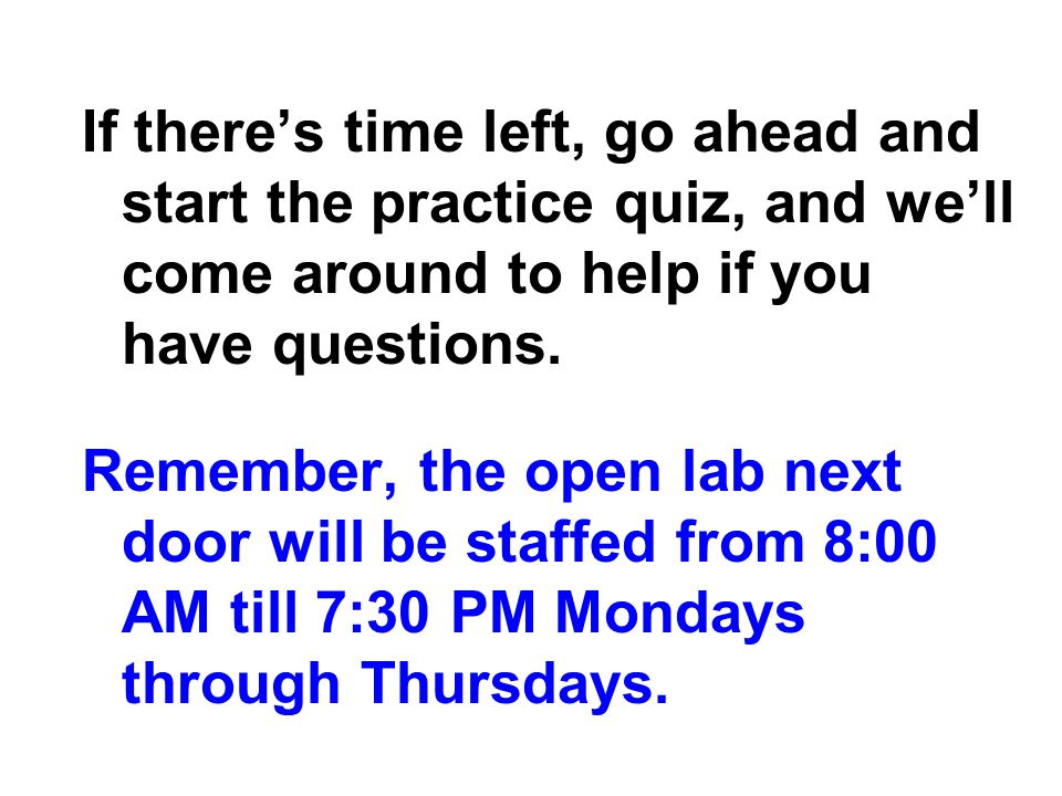 If there's time left, go ahead and start the practice quiz, and we'll come around to help if you have questions.