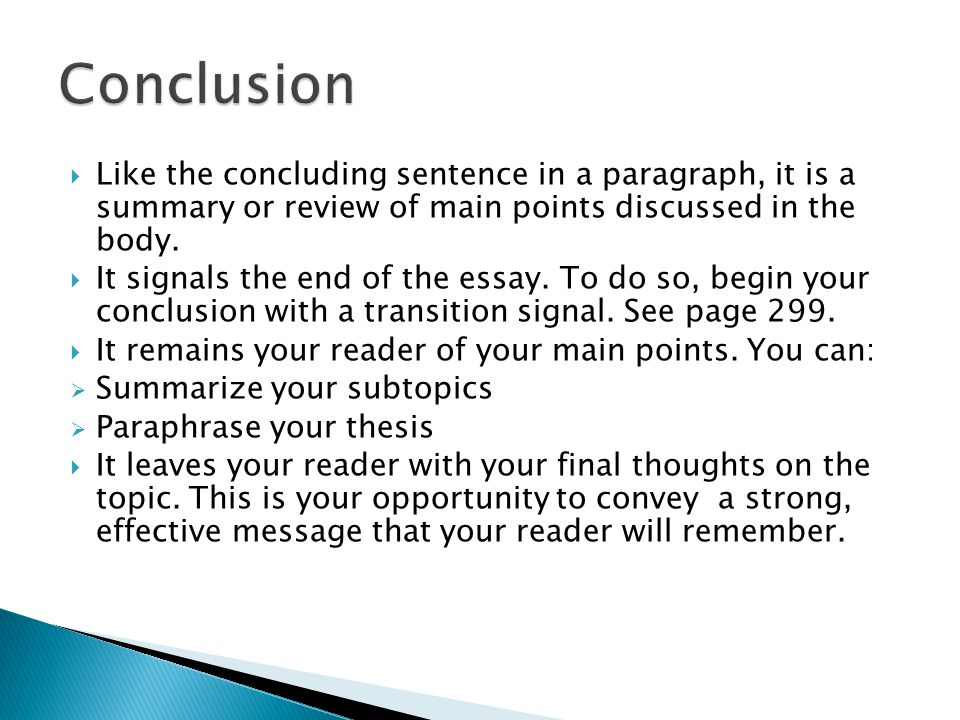 Conclusion Like the concluding sentence in a paragraph, it is a summary or review of main points discussed in the body.