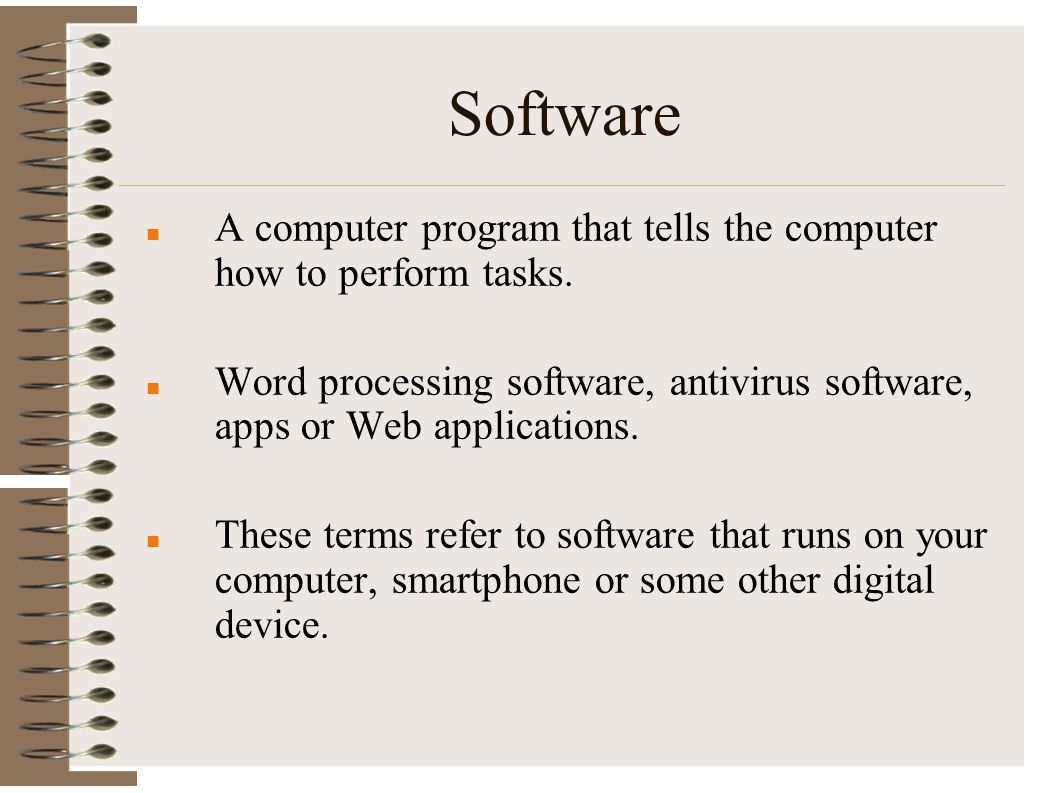 Software A computer program that tells the computer how to perform tasks. Word processing software, antivirus software, apps or Web applications.