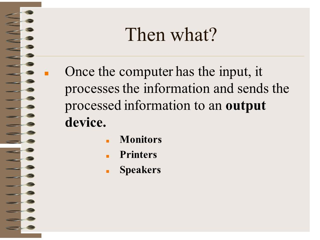 Then what Once the computer has the input, it processes the information and sends the processed information to an output device.