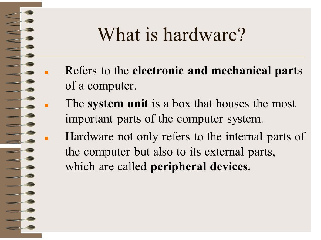 What is hardware Refers to the electronic and mechanical parts of a computer.
