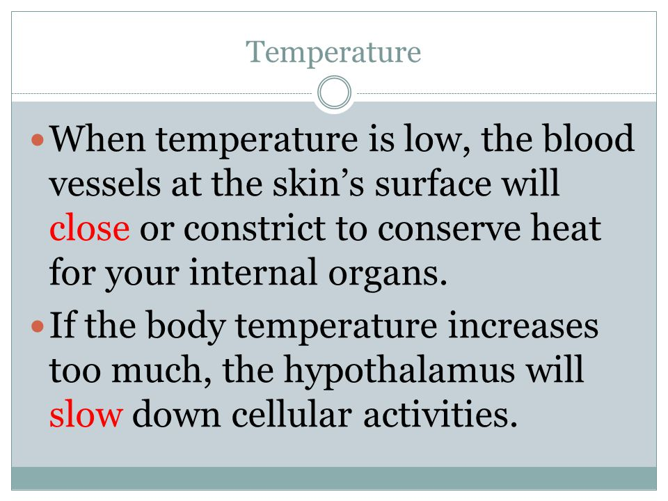 Temperature When temperature is low, the blood vessels at the skin's surface will close or constrict to conserve heat for your internal organs.