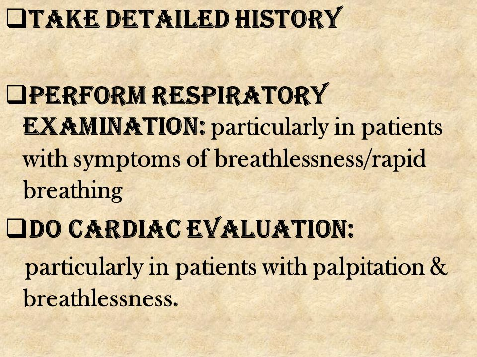 Take detailed history Perform respiratory examination: particularly in patients with symptoms of breathlessness/rapid breathing.