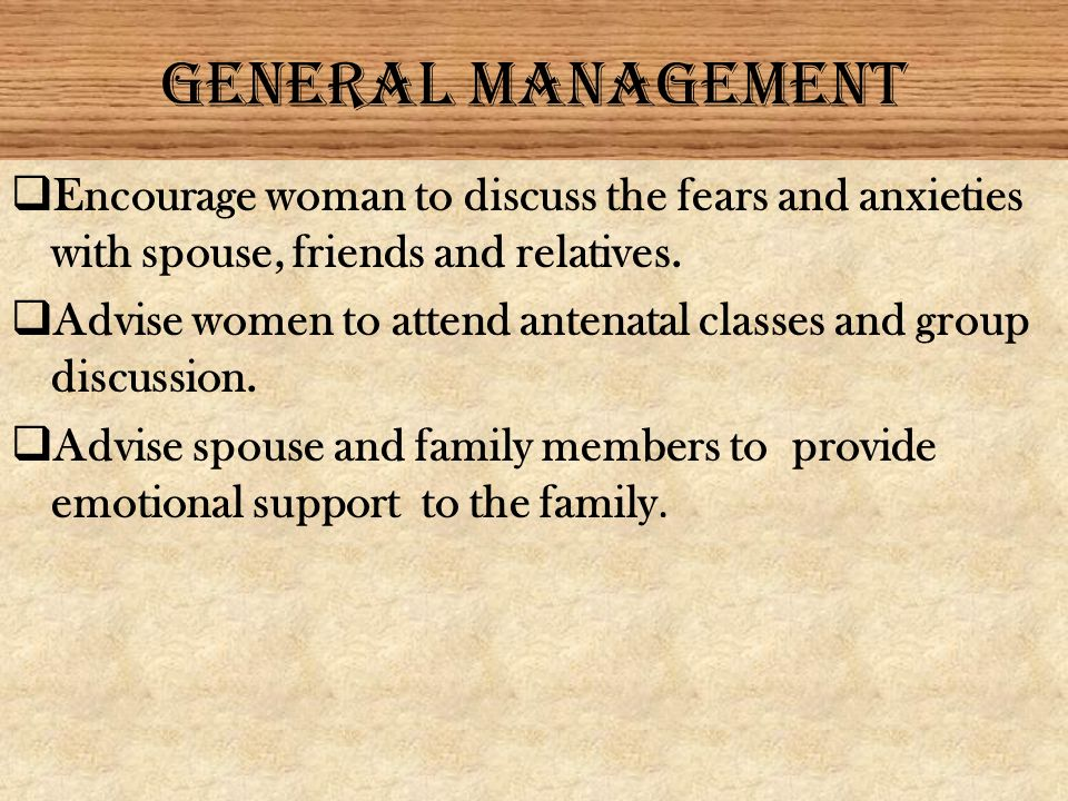 GENERAL MANAGEMENT Encourage woman to discuss the fears and anxieties with spouse, friends and relatives.