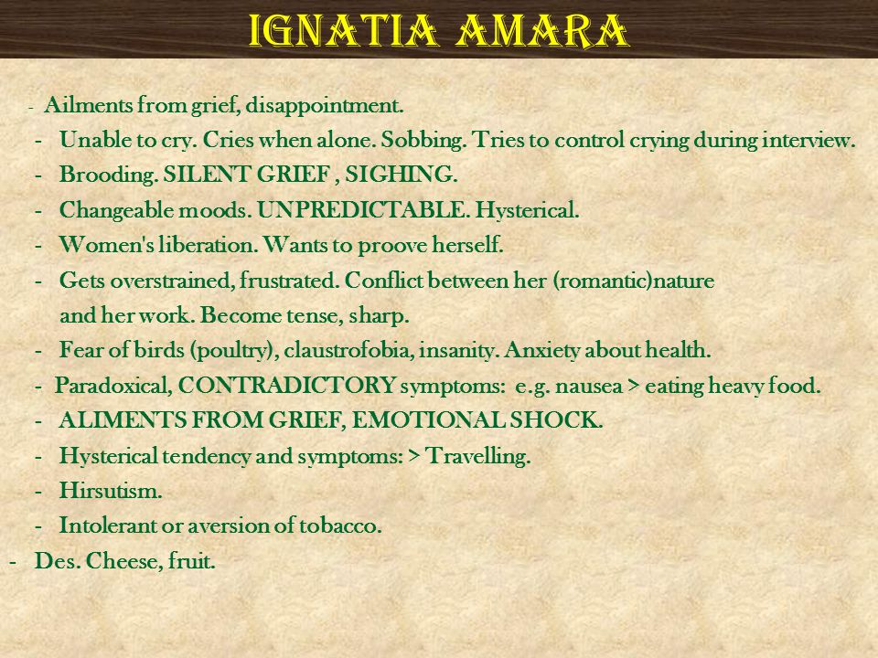 Ignatia amara - Ailments from grief, disappointment. - Unable to cry. Cries when alone. Sobbing. Tries to control crying during interview.