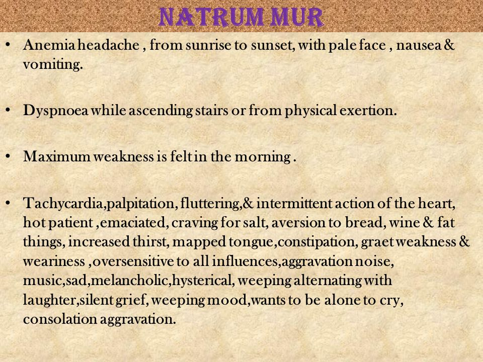 NATRUM MUR Anemia headache , from sunrise to sunset, with pale face , nausea & vomiting. Dyspnoea while ascending stairs or from physical exertion.