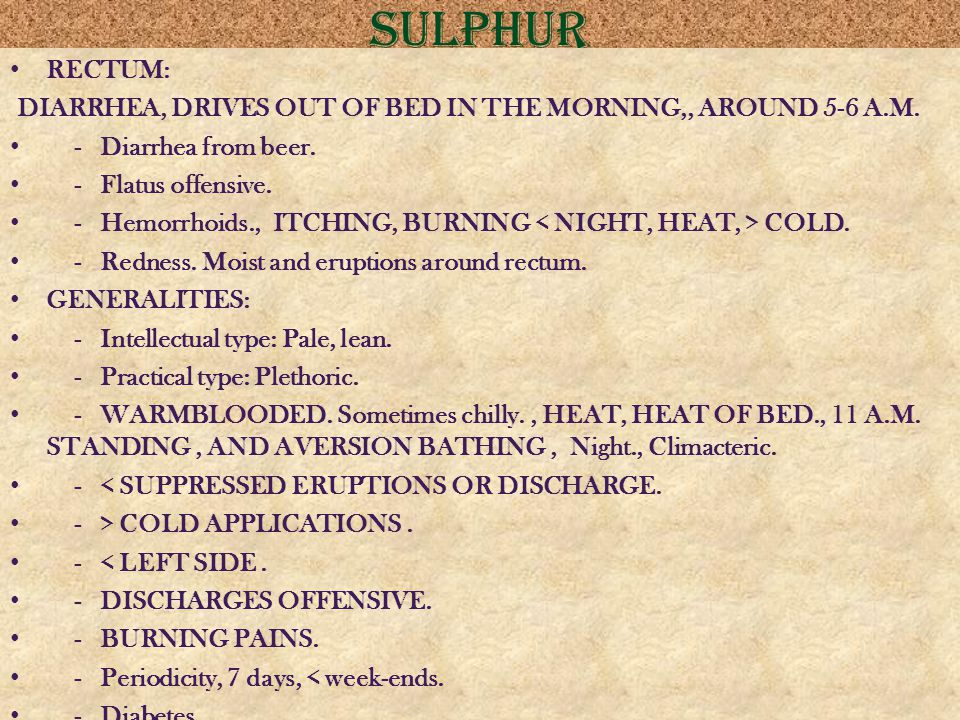 sulphur RECTUM: DIARRHEA, DRIVES OUT OF BED IN THE MORNING,, AROUND 5-6 A.M. - Diarrhea from beer.