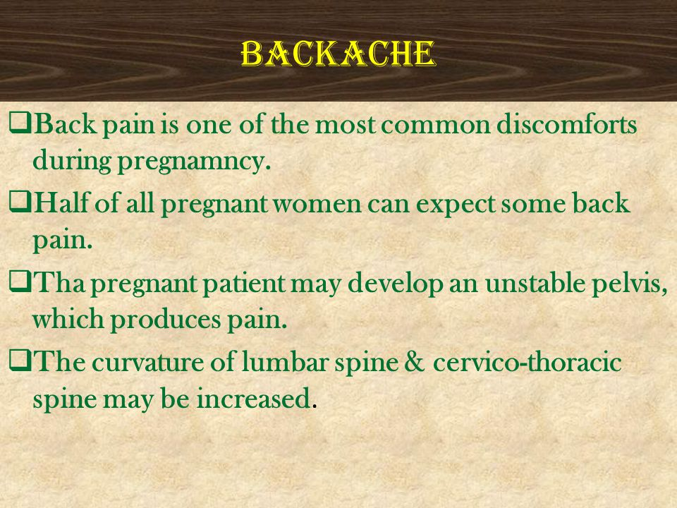 BACKACHE Back pain is one of the most common discomforts during pregnamncy. Half of all pregnant women can expect some back pain.