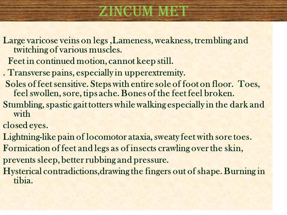 Zincum met Large varicose veins on legs ,Lameness, weakness, trembling and twitching of various muscles.