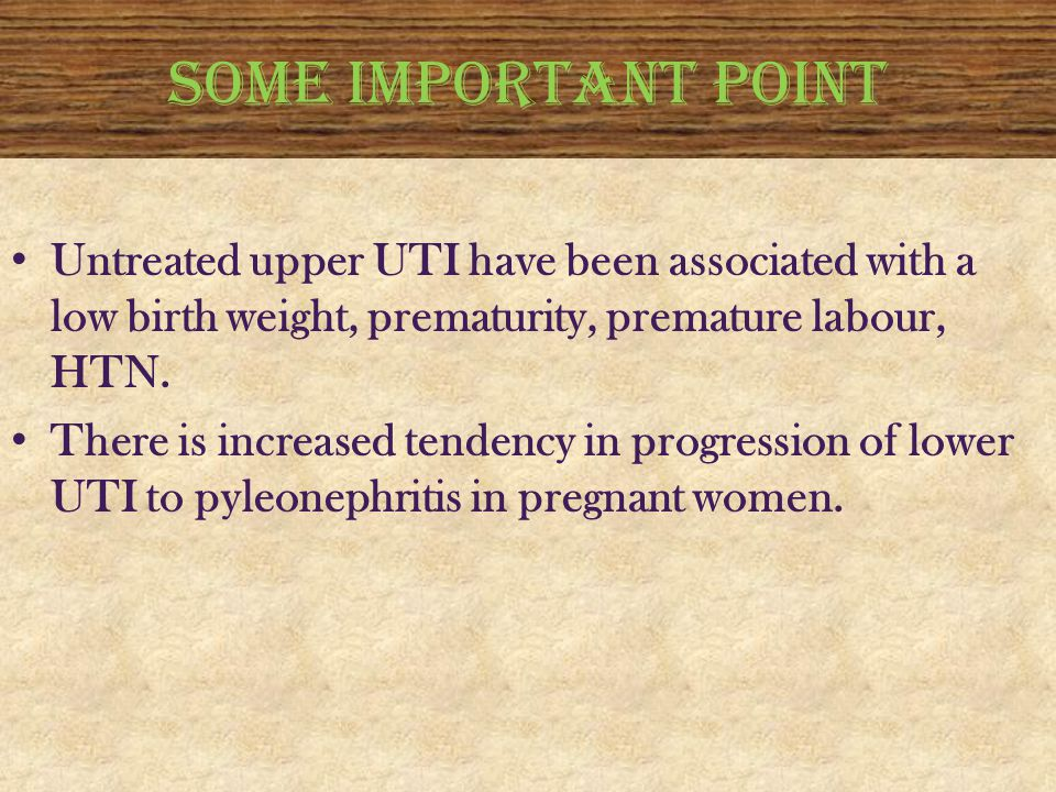 SOME IMPORTANT POINT Untreated upper UTI have been associated with a low birth weight, prematurity, premature labour, HTN.